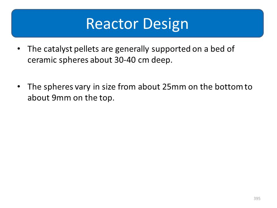 Reactor Design The catalyst pellets are generally supported on a bed of ceramic spheres about 30-40 cm deep.