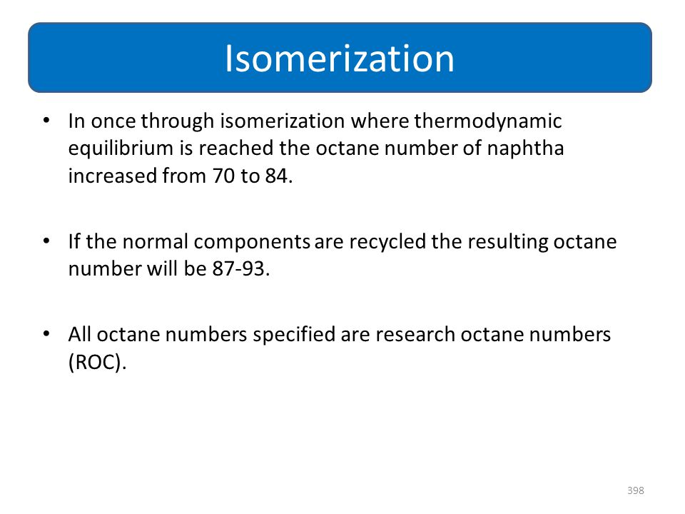 Isomerization In once through isomerization where thermodynamic equilibrium is reached the octane number of naphtha increased from 70 to 84.