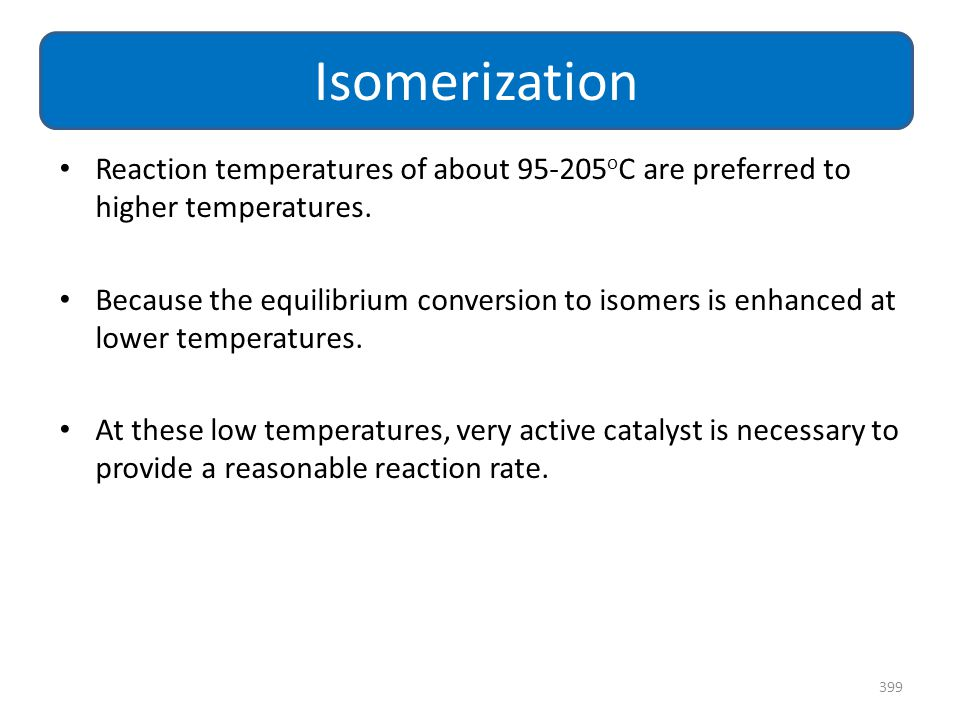 Isomerization Reaction temperatures of about 95-205oC are preferred to higher temperatures.