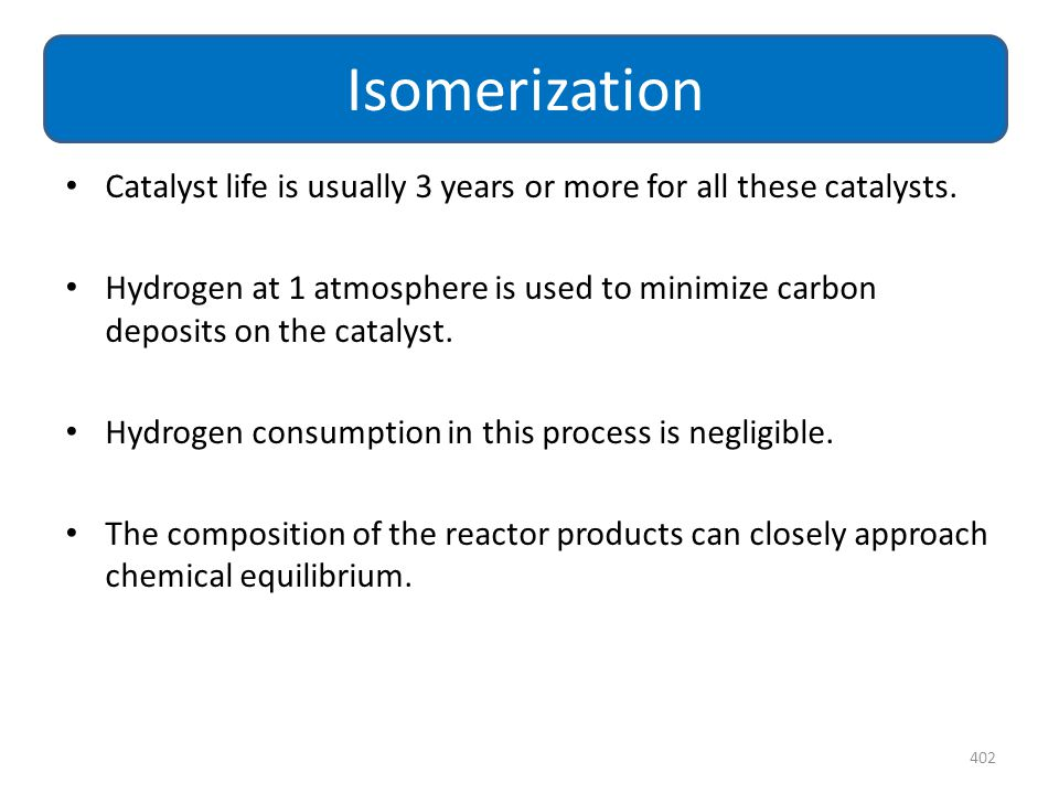 Isomerization Catalyst life is usually 3 years or more for all these catalysts.