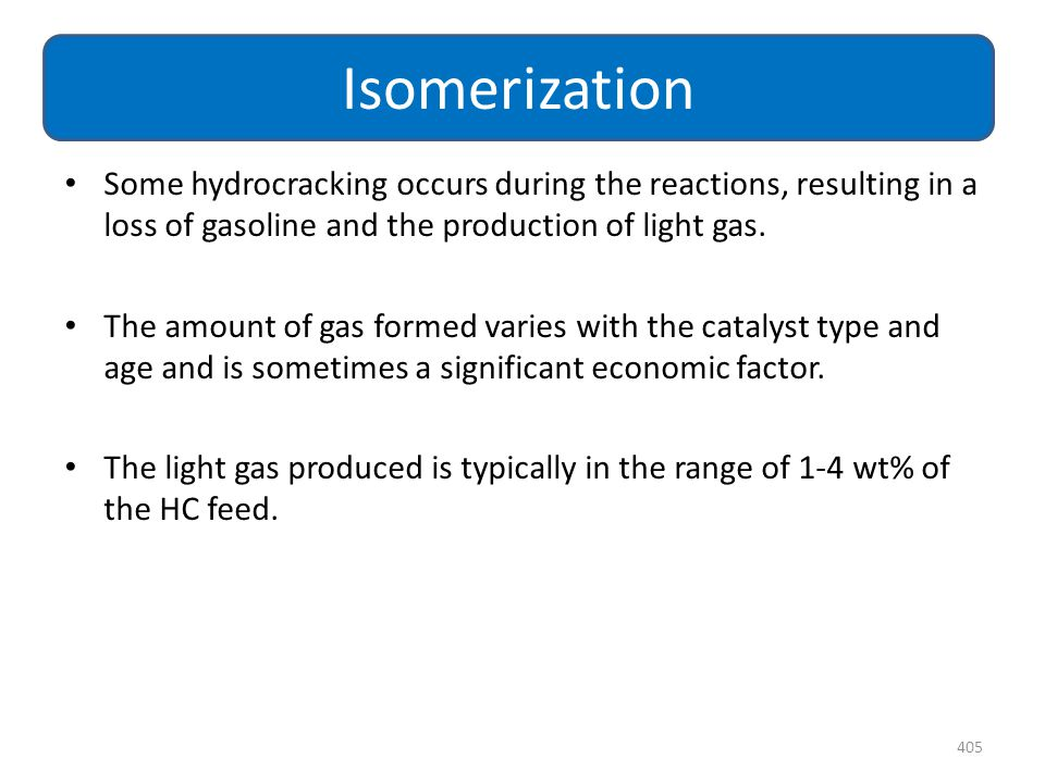 Isomerization Some hydrocracking occurs during the reactions, resulting in a loss of gasoline and the production of light gas.
