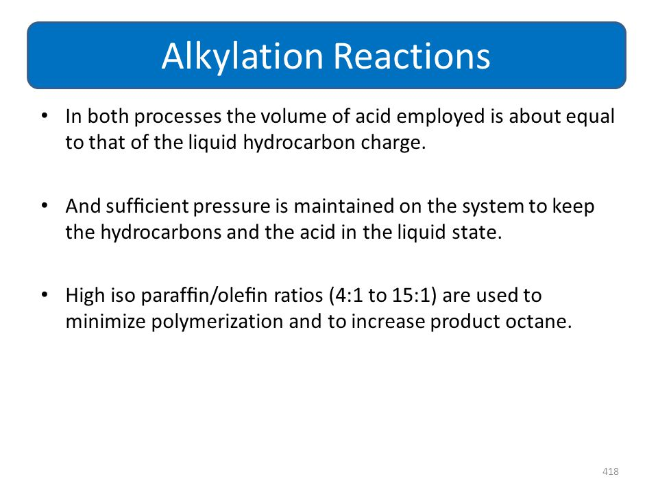 Alkylation Reactions In both processes the volume of acid employed is about equal to that of the liquid hydrocarbon charge.