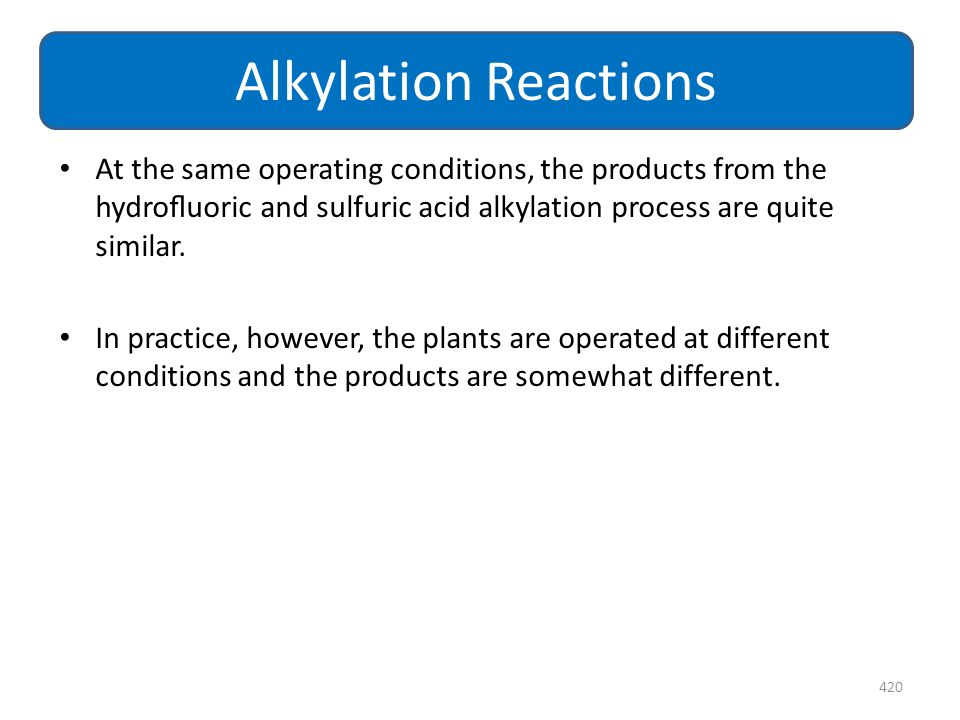 Alkylation Reactions At the same operating conditions, the products from the hydrofluoric and sulfuric acid alkylation process are quite similar.