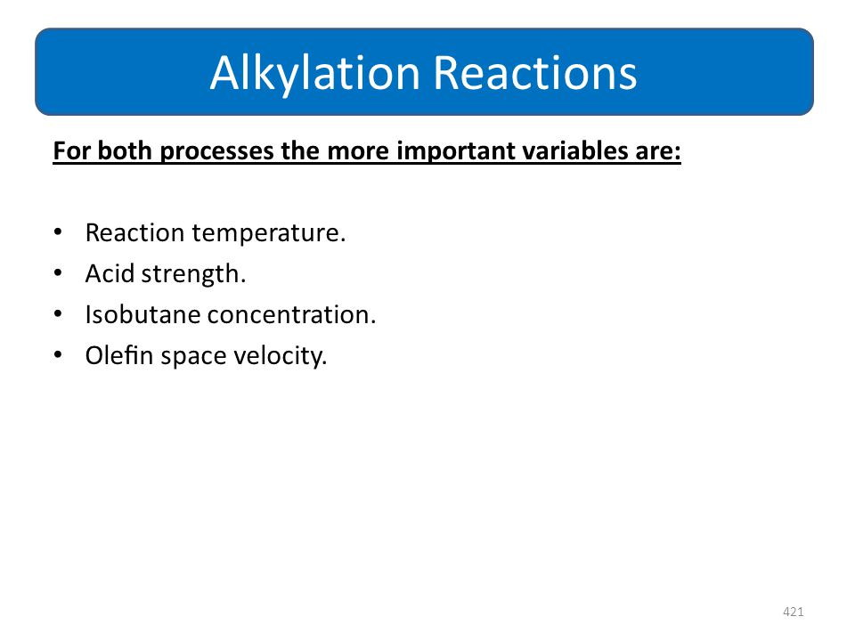 Alkylation Reactions For both processes the more important variables are: Reaction temperature. Acid strength.