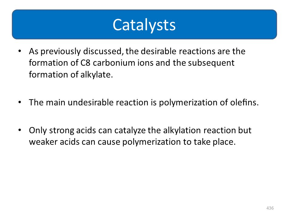 Catalysts As previously discussed, the desirable reactions are the formation of C8 carbonium ions and the subsequent formation of alkylate.