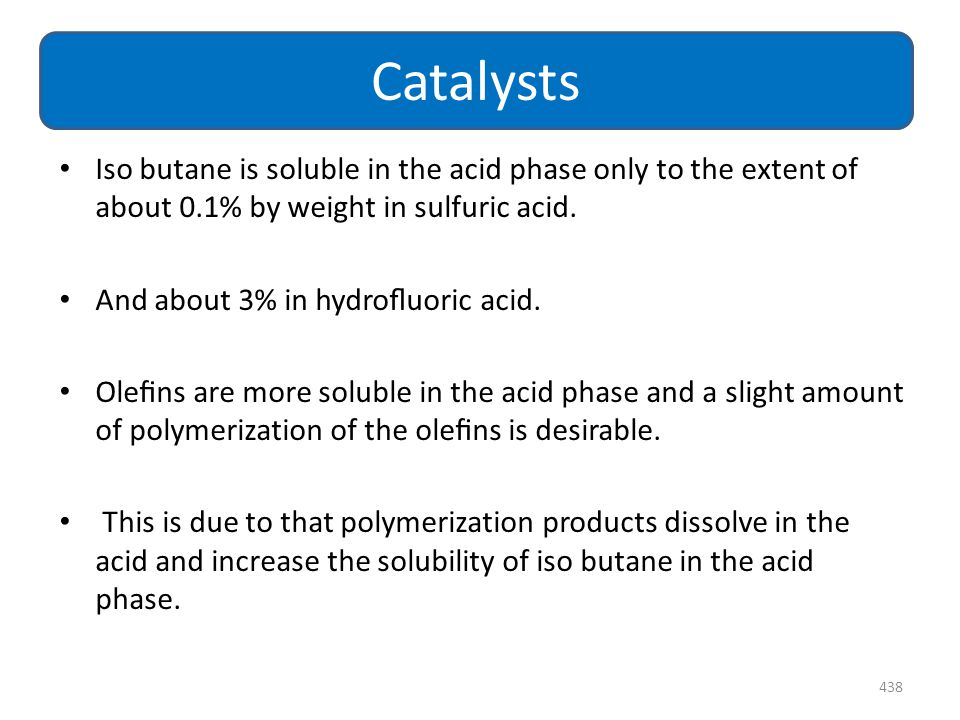 Catalysts Iso butane is soluble in the acid phase only to the extent of about 0.1% by weight in sulfuric acid.