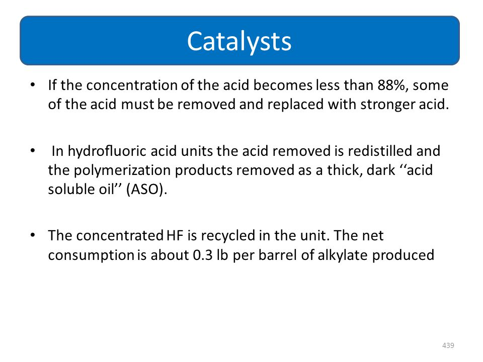 Catalysts If the concentration of the acid becomes less than 88%, some of the acid must be removed and replaced with stronger acid.