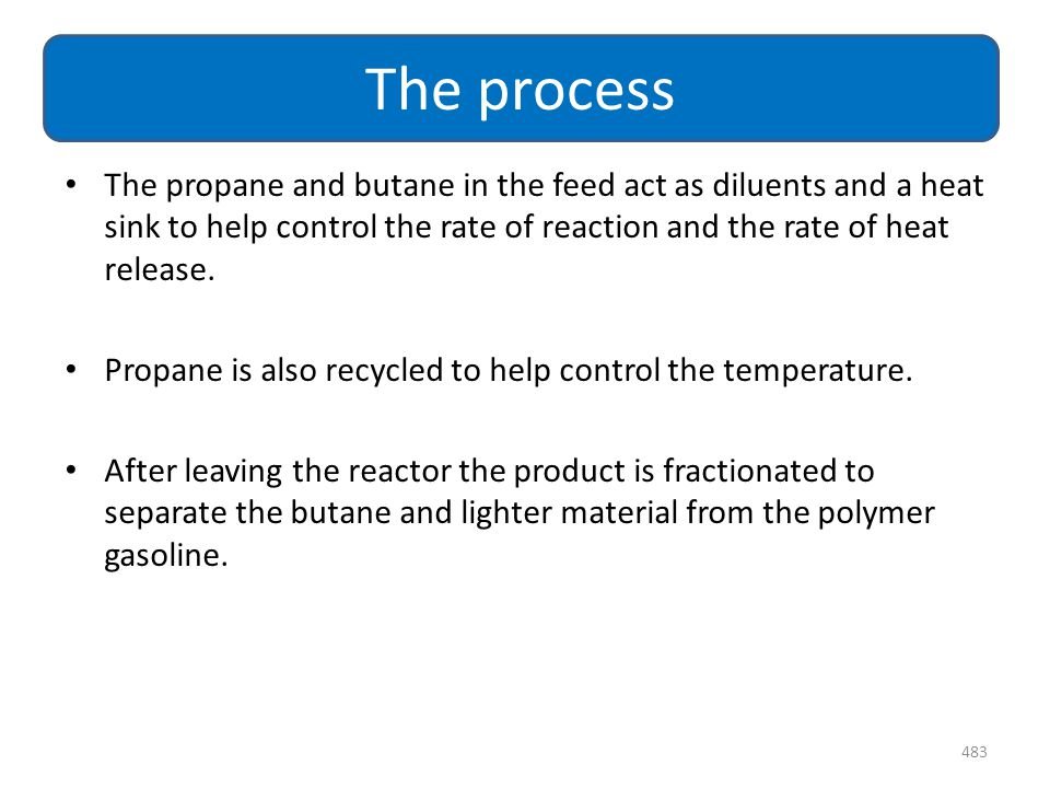 The process The propane and butane in the feed act as diluents and a heat sink to help control the rate of reaction and the rate of heat release.
