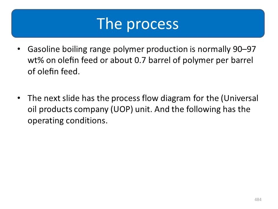 The process Gasoline boiling range polymer production is normally 90–97 wt% on olefin feed or about 0.7 barrel of polymer per barrel of olefin feed.