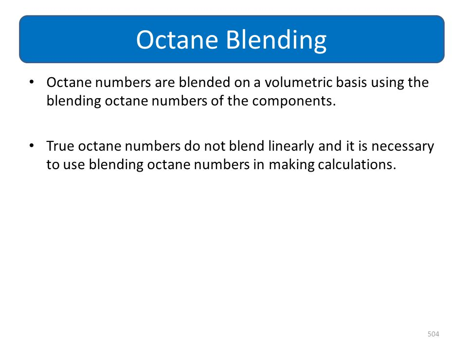 Octane Blending Octane numbers are blended on a volumetric basis using the blending octane numbers of the components.
