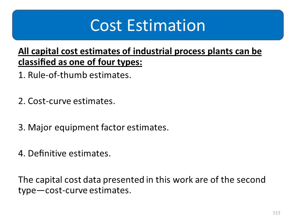 Cost Estimation All capital cost estimates of industrial process plants can be classified as one of four types: