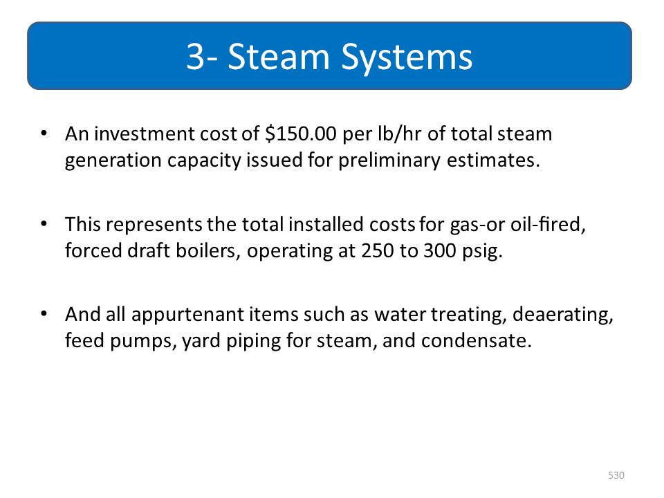 3- Steam Systems An investment cost of $150.00 per lb/hr of total steam generation capacity issued for preliminary estimates.