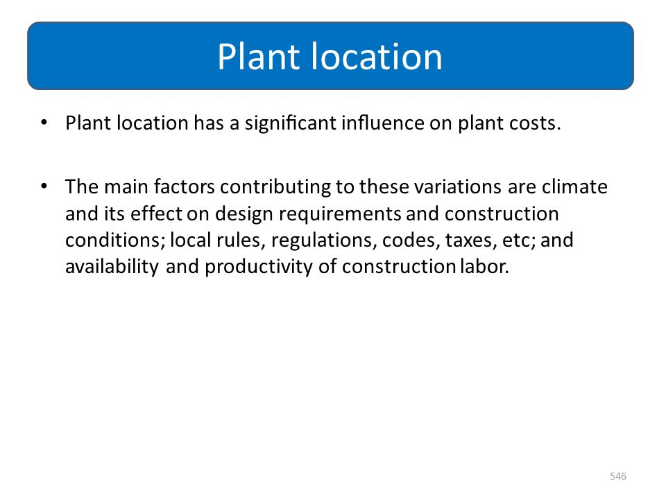 Plant location Plant location has a significant influence on plant costs.