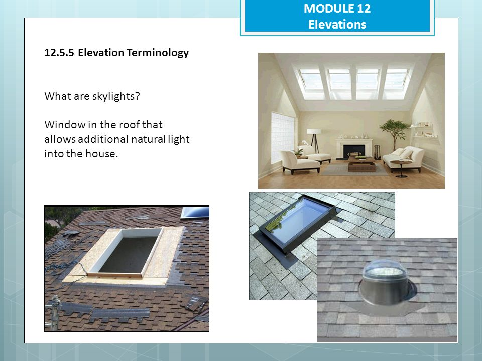 MODULE 12 Elevations 12.5.5 Elevation Terminology What are skylights