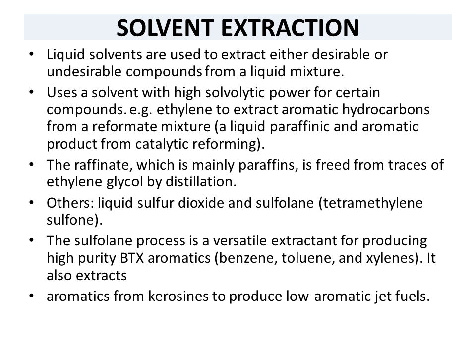 SOLVENT EXTRACTION Liquid solvents are used to extract either desirable or undesirable compounds from a liquid mixture.