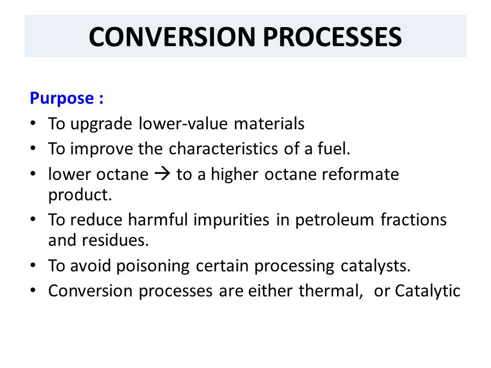 CONVERSION PROCESSES Purpose : To upgrade lower-value materials