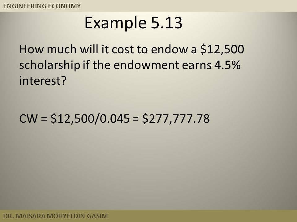 Example 5.13 How much will it cost to endow a $12,500 scholarship if the endowment earns 4.5% interest.