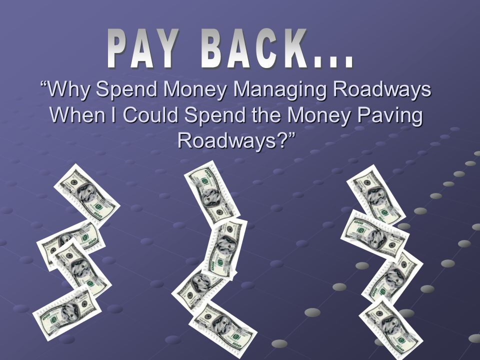 PAY BACK... Why Spend Money Managing Roadways When I Could Spend the Money Paving Roadways