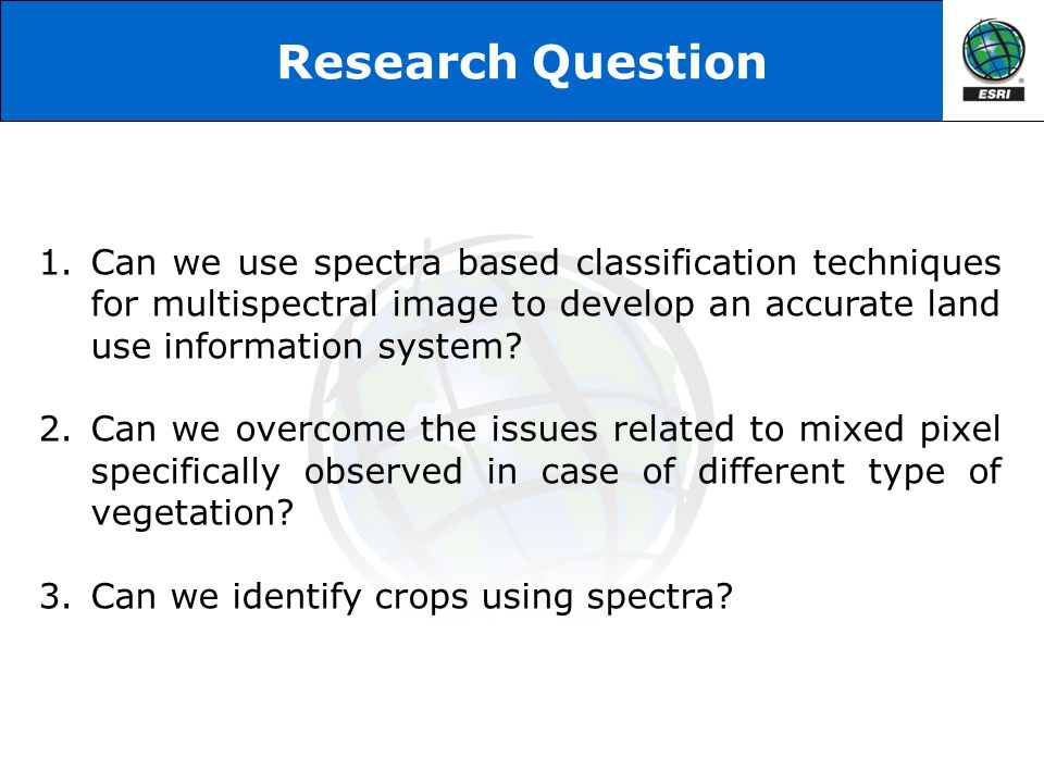 Research Question Can we use spectra based classification techniques for multispectral image to develop an accurate land use information system