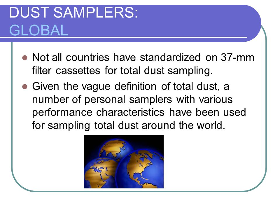 DUST SAMPLERS: GLOBAL Not all countries have standardized on 37-mm filter cassettes for total dust sampling.
