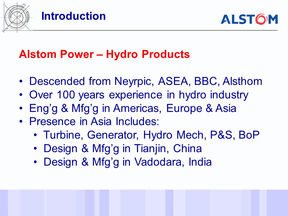 Introduction Alstom Power – Hydro Products. Descended from Neyrpic, ASEA, BBC, Alsthom. Over 100 years experience in hydro industry.