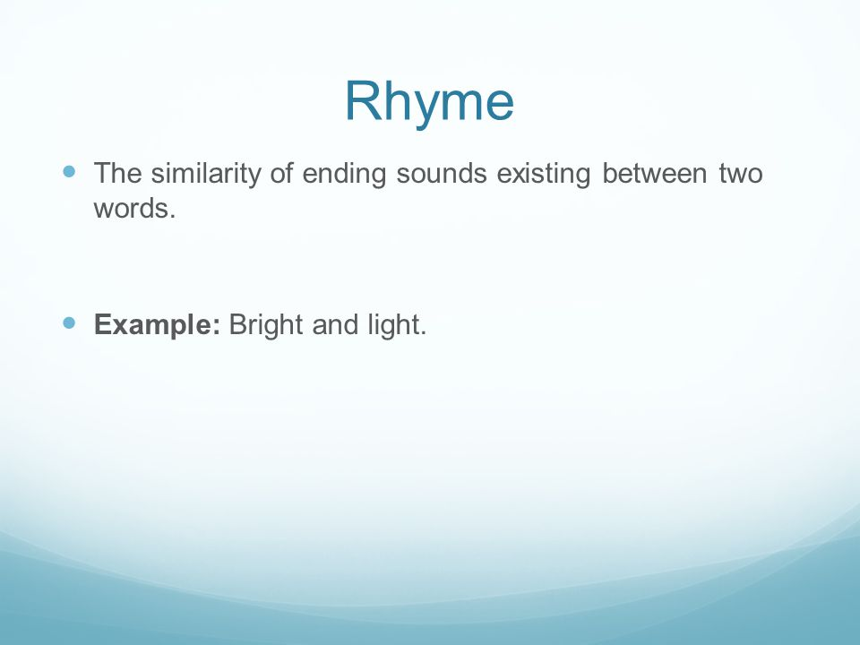 Rhyme The similarity of ending sounds existing between two words.