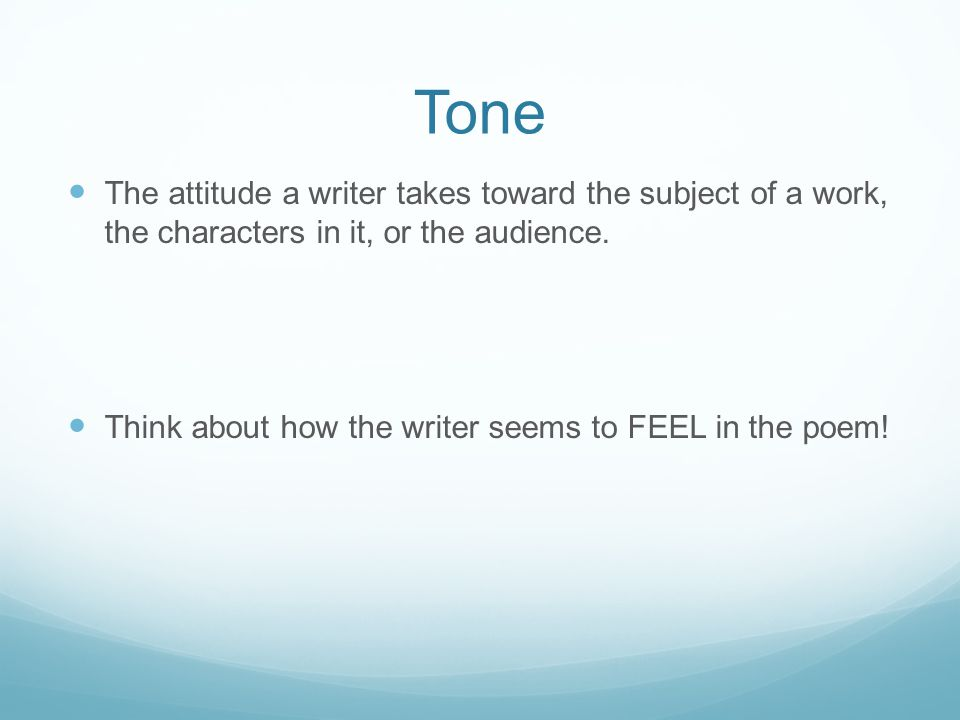 Tone The attitude a writer takes toward the subject of a work, the characters in it, or the audience.