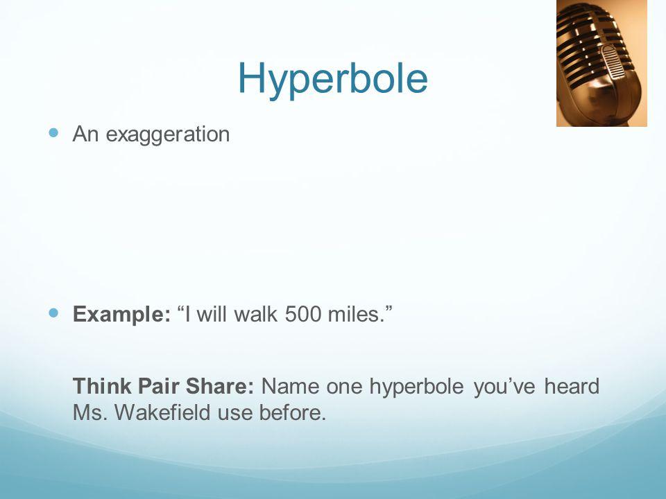 Hyperbole An exaggeration Example: I will walk 500 miles.