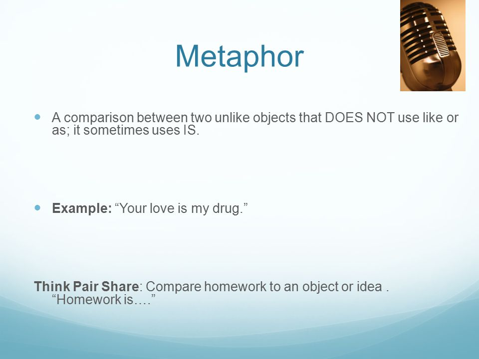 Metaphor A comparison between two unlike objects that DOES NOT use like or as; it sometimes uses IS.