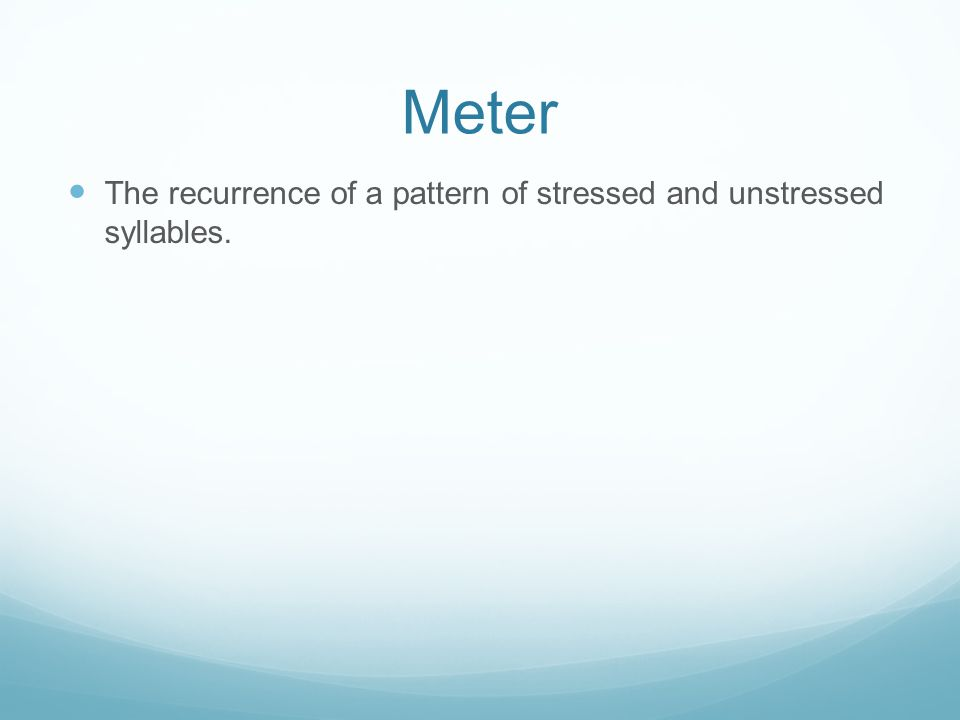 Meter The recurrence of a pattern of stressed and unstressed syllables.