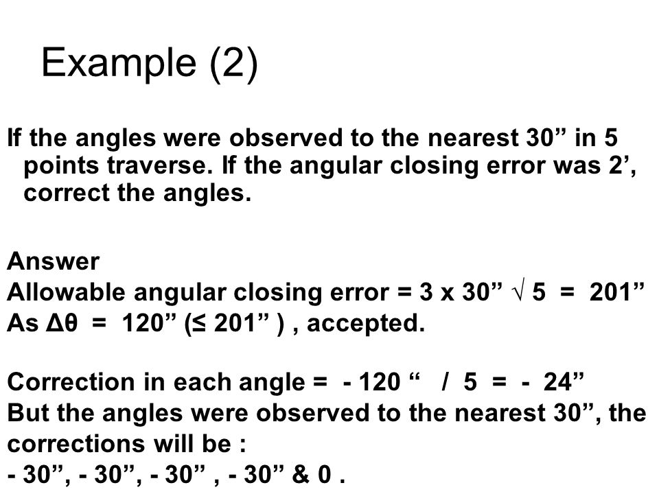 Example (2) If the angles were observed to the nearest 30 in 5 points traverse. If the angular closing error was 2', correct the angles.