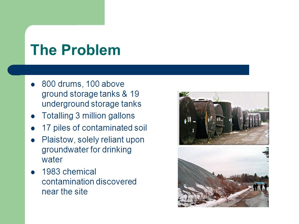 The Problem 800 drums, 100 above ground storage tanks & 19 underground storage tanks. Totalling 3 million gallons.