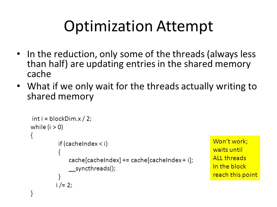 Optimization Attempt In the reduction, only some of the threads (always less than half) are updating entries in the shared memory cache.