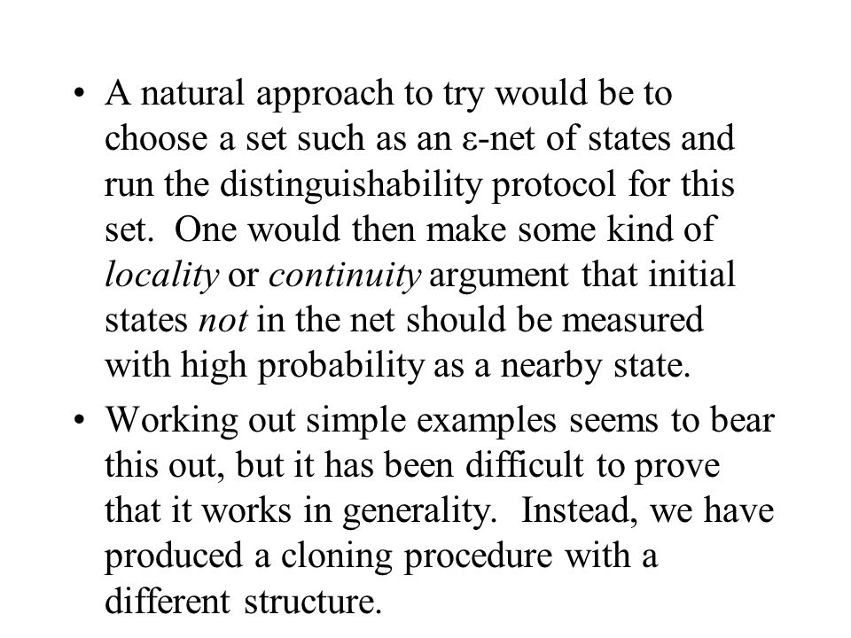 A natural approach to try would be to choose a set such as an ε-net of states and run the distinguishability protocol for this set. One would then make some kind of locality or continuity argument that initial states not in the net should be measured with high probability as a nearby state.