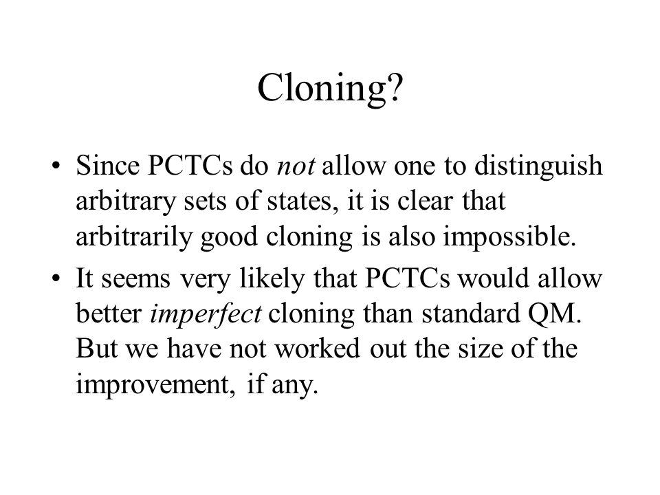 Cloning Since PCTCs do not allow one to distinguish arbitrary sets of states, it is clear that arbitrarily good cloning is also impossible.