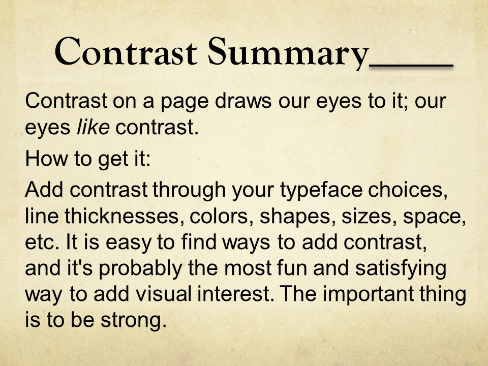 Contrast Summary Contrast on a page draws our eyes to it; our eyes like contrast. How to get it: