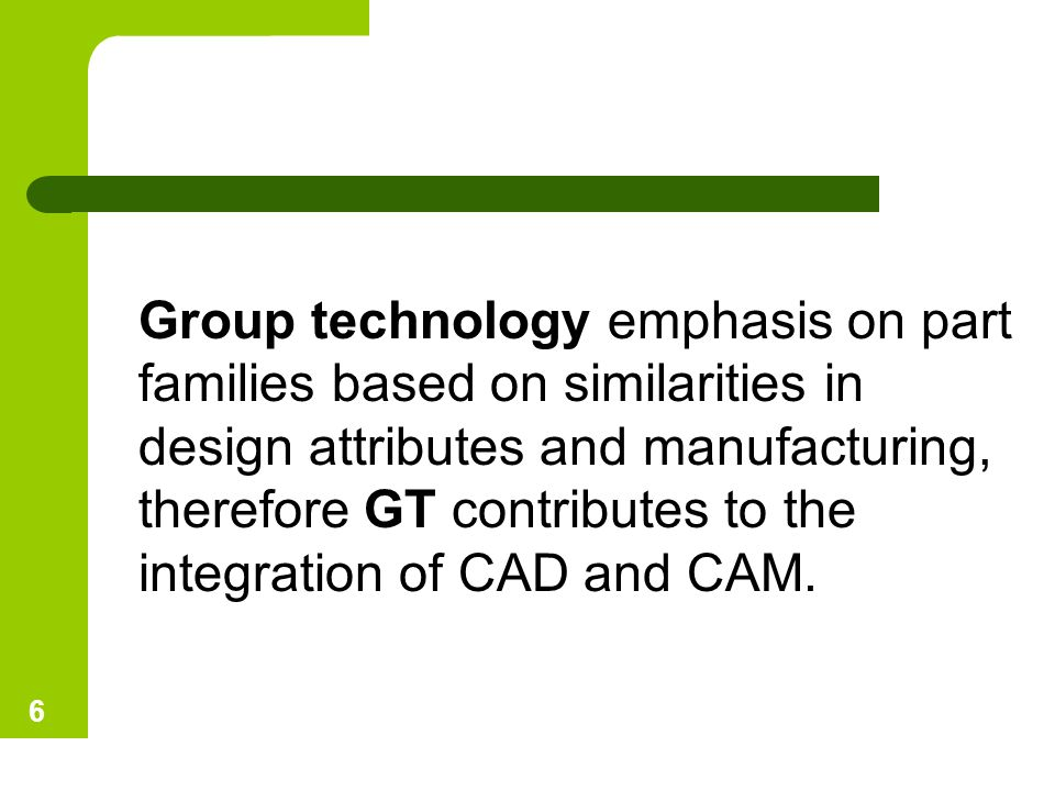 Group technology emphasis on part families based on similarities in design attributes and manufacturing, therefore GT contributes to the integration of CAD and CAM.