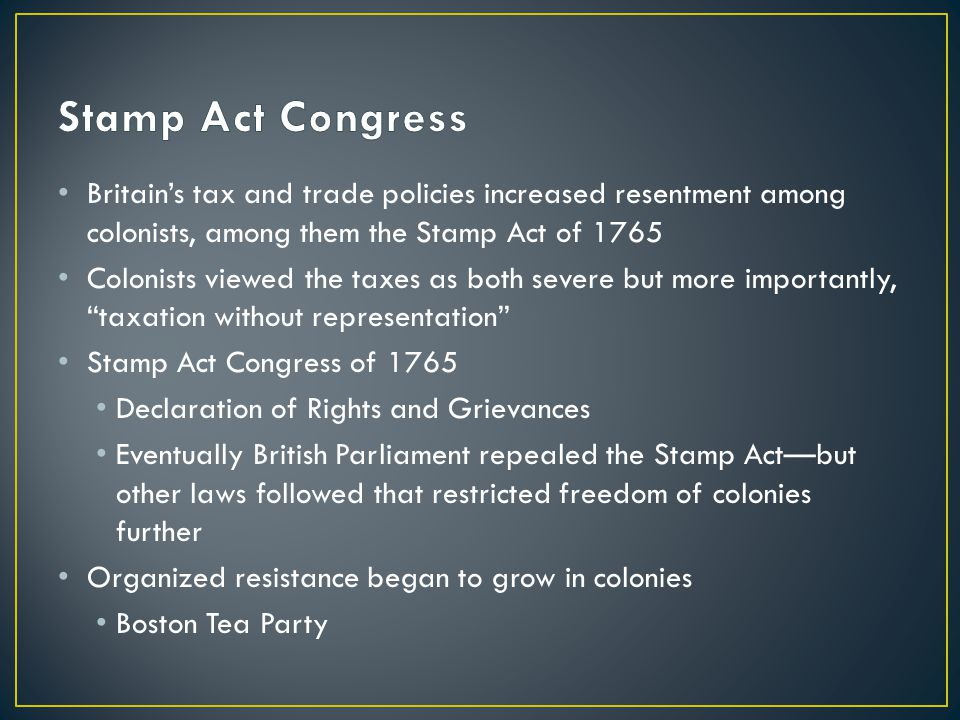 Stamp Act Congress Britain's tax and trade policies increased resentment among colonists, among them the Stamp Act of 1765.