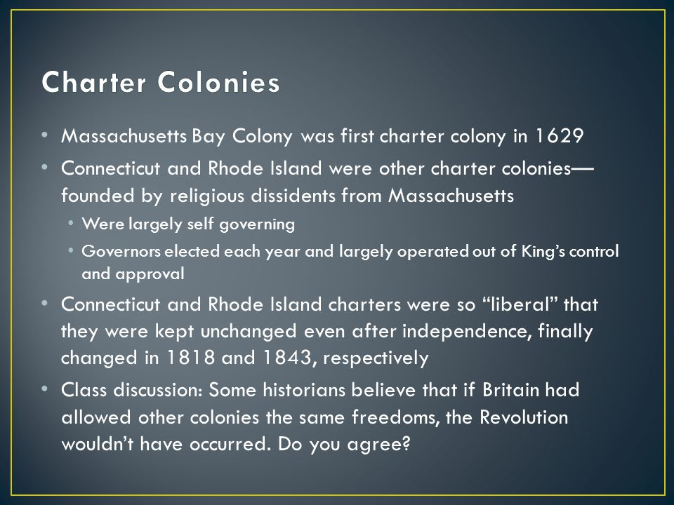 Charter Colonies Massachusetts Bay Colony was first charter colony in 1629.
