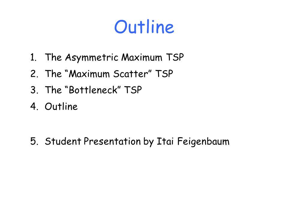 Outline The Asymmetric Maximum TSP The Maximum Scatter TSP