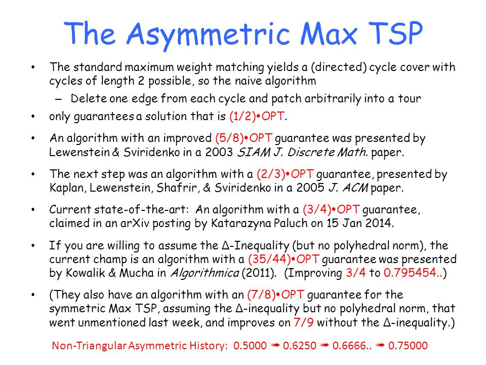 The Asymmetric Max TSP The standard maximum weight matching yields a (directed) cycle cover with cycles of length 2 possible, so the naive algorithm.