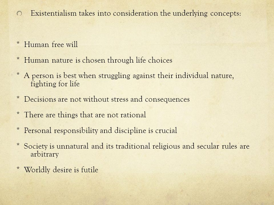 Existentialism takes into consideration the underlying concepts: