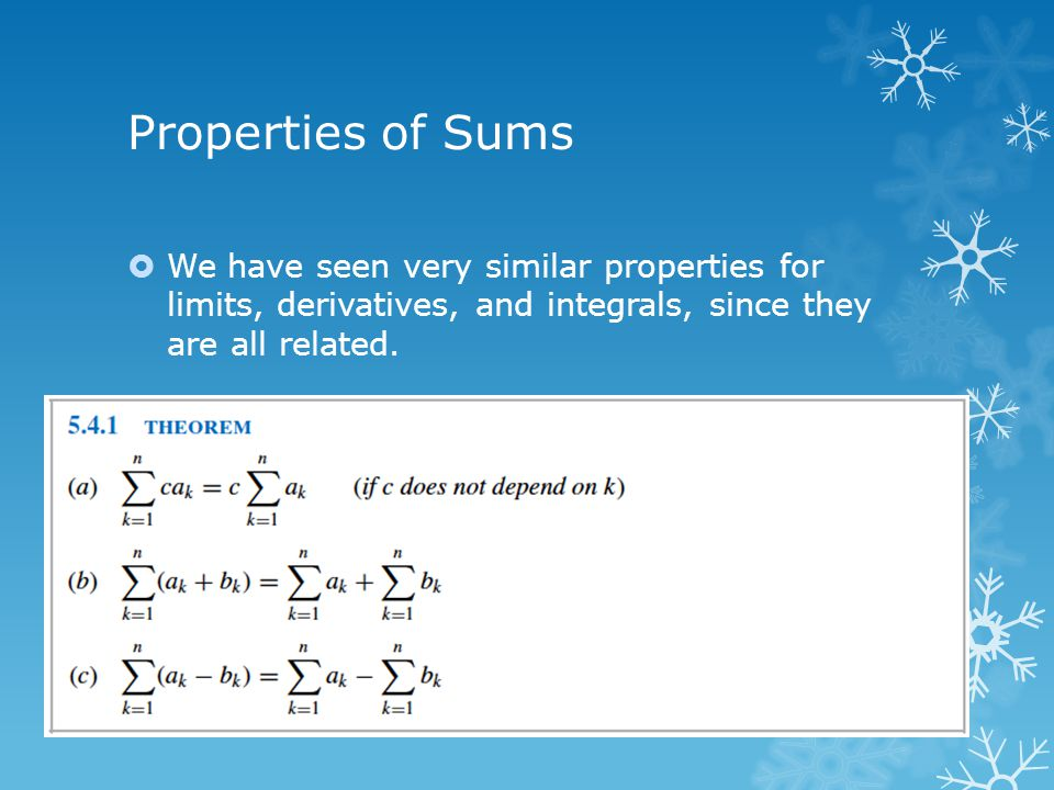 Properties of Sums We have seen very similar properties for limits, derivatives, and integrals, since they are all related.