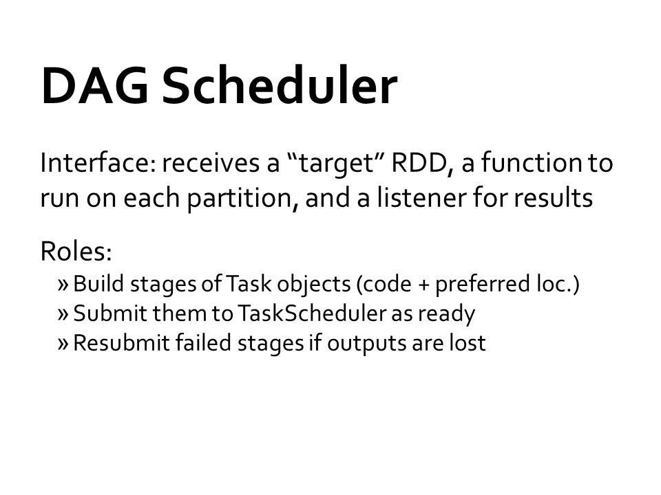 DAG Scheduler Interface: receives a target RDD, a function to run on each partition, and a listener for results.
