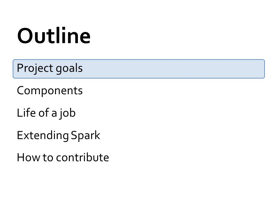 Outline Project goals Components Life of a job Extending Spark How to contribute