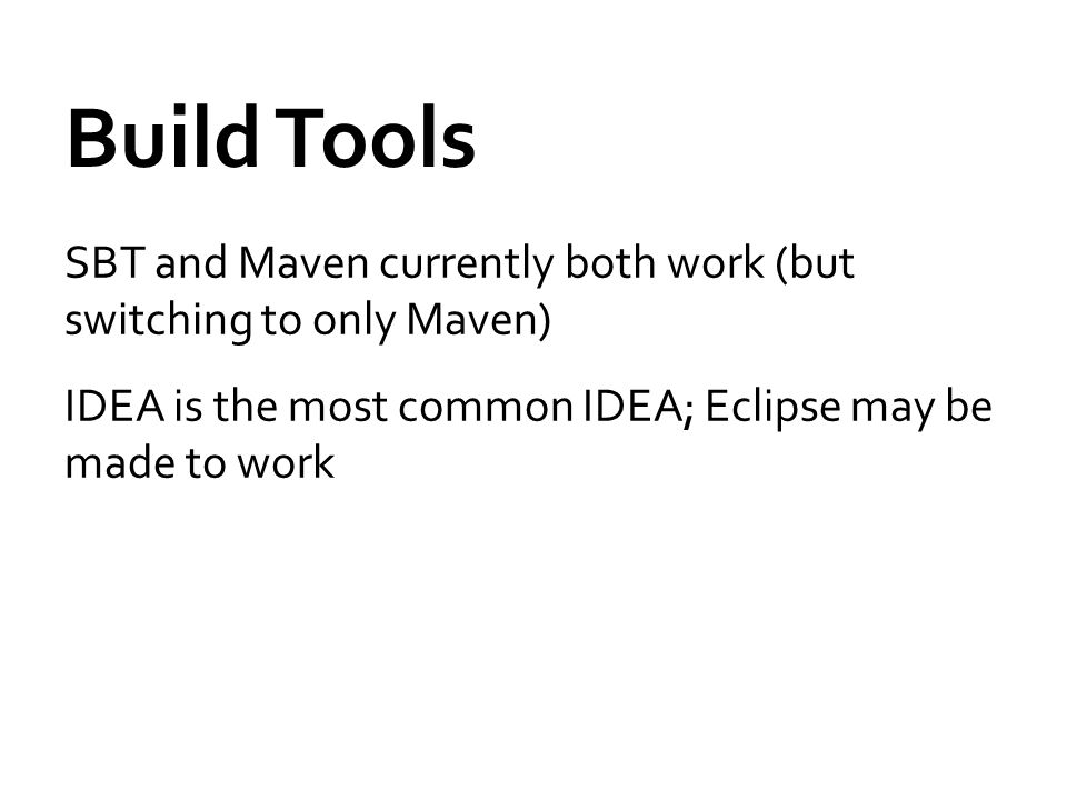 Build Tools SBT and Maven currently both work (but switching to only Maven) IDEA is the most common IDEA; Eclipse may be made to work
