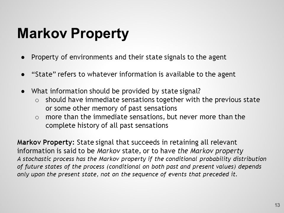 Markov Property Property of environments and their state signals to the agent. State refers to whatever information is available to the agent.