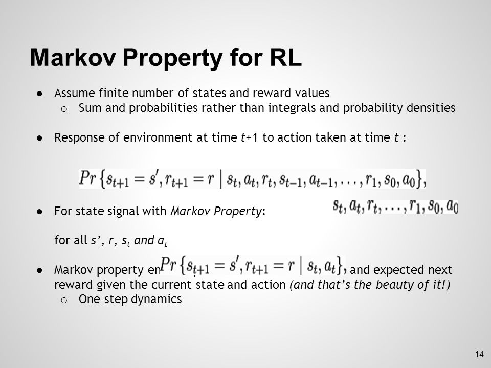 Markov Property for RL Assume finite number of states and reward values. Sum and probabilities rather than integrals and probability densities.