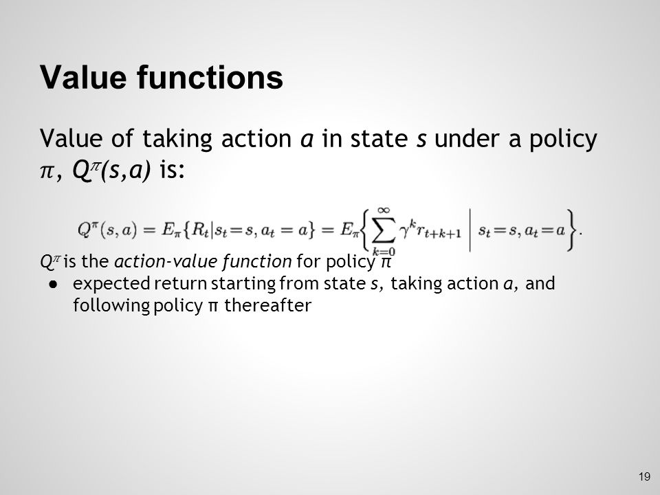 Value functions Value of taking action a in state s under a policy 𝜋, Q𝜋(s,a) is: Q𝜋 is the action-value function for policy π.