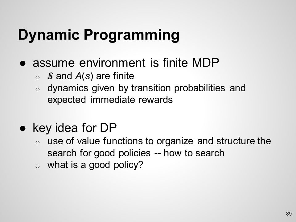 Dynamic Programming assume environment is finite MDP key idea for DP